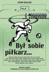 Był sobie piłkarz… Niezwykłe historie zawodników nie tylko z pierwszych stron gazet - Antoni Bugajski | mała okładka