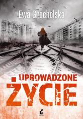 Uprowadzone życie - Ewa Grocholska | mała okładka