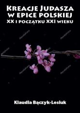 Kreacje Judasza w epice polskiej XX i początku XXI wieku - Klaudia Bączyk-Lesiuk | mała okładka