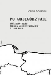 Po województwie Społeczny ogląd reformy administracyjnej z 1999 roku - Dawid Krtysiński | mała okładka