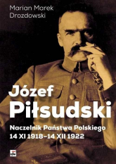 Józef Piłsudski Naczelnik Państwa Polskiego 14 XI 1918-14 XII 1922 - Drozdowski Marian Marek | mała okładka