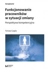 Funkcjonowanie pracowników w sytuacji zmiany Perspektywa kompetencyjna - Tomasz Czapla   mała okładka