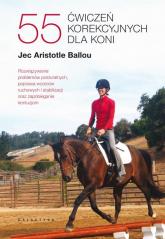 55 ćwiczeń korekcyjnych dla koni. Rozwiązywanie problemów posturalnych, poprawa wzorców ruchowych i stabilizacji oraz zapobieganie kon - Ballou Jec Aristotle | mała okładka