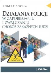 Działania policji w zapobieganiu i zwalczaniu chorób zakaźnych ludzi - Robert Socha   mała okładka