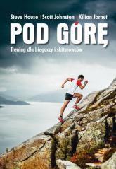 Pod górę Trening dla biegaczy i skiturowców. - House Steve, Johnston Scott, Jornet Kilian | mała okładka