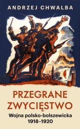 Przegrane zwycięstwo Wojna polsko-bolszewicka 1918–1920 - Andrzej Chwalba | mała okładka
