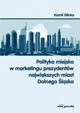 Polityka miejska w marketingu prezydentów największych miast Dolnego Śląska - Kamil Glinka | mała okładka