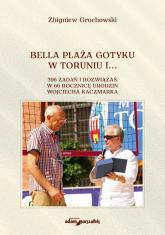 Bella Plaża Gotyku w Toruniu i... 396 zdań i rozwiązań w 66 rocznicę urodzin Wojciecha Kaczmarka - Zbigniew Grochowski | mała okładka