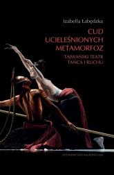Cud ucieleśnionych metamorfoz Tajwański teatr tańca i ruchu - Izabella Łabędzka | mała okładka