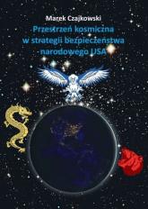 Przestrzeń kosmiczna w strategii bezpieczeństwa narodowego USA - Marek Czajkowski | mała okładka