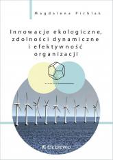 Innowacje ekologiczne, zdolności dynamiczne i efektywność organizacji - Magdalena Pichlak | mała okładka