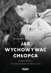 Jak wychowywać chłopca Potęga relacji w kształtowaniu dobrych ludzi - Reichert Michael C. | mała okładka