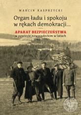 Organ ładu i spokoju w rękach demokracji Aparat bezpieczeństwa w powiecie nowosądeckim w latach 1945–1975 - Marcin Kasprzycki | mała okładka