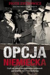 Opcja niemiecka Czyli jak polscy antykomuniści próbowali porozumieć się z Trzecią Rzeszą - Piotr Zychowicz | mała okładka