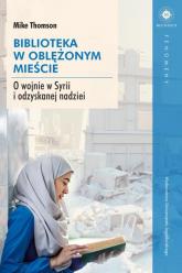Biblioteka w oblężonym mieście O wojnie w Syrii i odzyskanej nadziei - Mike Thomson | mała okładka