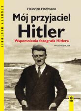 Mój przyjaciel Hitler Wspomnienia fotografa Hitlera - Heinrich Hoffmann   mała okładka