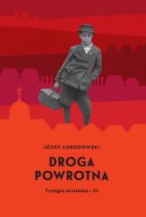 Droga powrotna Trylogia ukraińska 3 - Józef Łobodowski | mała okładka