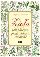 Zioła Jak zbierać, przetwarzać, stosować - Magdalena Gorzkowska | mała okładka