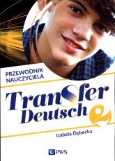 Transfer Deutsch 2 Język niemiecki Przewodnik nauczyciela + 2CD Liceum technikum - Izabela Dębecka | mała okładka