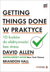 Getting Things Done w praktyce 10 kroków do efektywności bez stresu - David Allen, Brandon Hall | mała okładka
