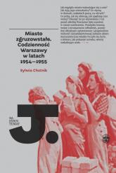 Miasto zgruzowstałe Codzienność Warszawy w latch 1954-1955 - Sylwia Chutnik | mała okładka