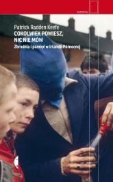 Cokolwiek powiesz nic nie mów Zbrodnia i pamięć w Irlandii Północnej -  | mała okładka
