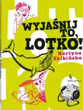 Wyjaśnij to, Lotko! - Martyna Skibińska   mała okładka