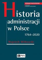 Historia administracji w Polsce. 1764-2020 Wydanie rozszerzone - Wojciech Witkowski | mała okładka