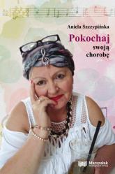 Pokochaj swoją chorobę - Aniela Szczypińska | mała okładka
