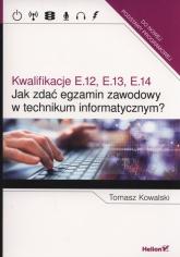 Jak zdać egzamin zawodowy w technikum informatycznym? Kwalifikacje E.12, E.13, E.14 - Tomasz Kowalski | mała okładka