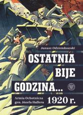 Ostatnia bije godzina… Armia Ochotnicza gen. Józefa Hallera 1920 r. - Janusz Odziemkowski | mała okładka