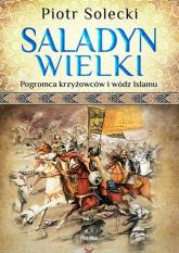 Saladyn Wielki Pogromca krzyżowców i wódz islamu - Piotr Solecki | mała okładka