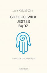 Gdziekolwiek jesteś, bądź Przewodnik uważnego życia - Jon Kabat-Zinn   mała okładka