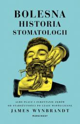 Bolesna historia stomatologii albo płacz i zgrzytanie zębów od starożytności po czasy współczesne - James Wynbrandt | mała okładka