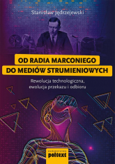 Od radia Marconiego do mediów strumieniowych Rewolucja technologiczna, ewolucja przekazu i odbioru - Stanislaw Jędrzejewski   mała okładka