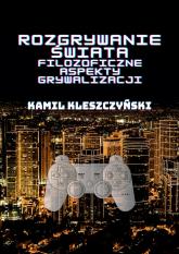 Rozgrywanie świata Filozoficzne aspekty grywalizacji. - Kamil Kleszczyński | mała okładka