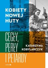 Kobiety Nowej Huty Cegły, perły i petardy - Katarzyna Kobylarczyk | mała okładka