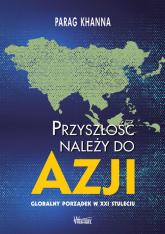Przyszłość należy do Azji Globalny porządek w XXI wieku - Parag Khanna | mała okładka