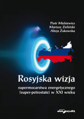 Rosyjska wizja supermocarstwa energetycznego (super-petrostate) w XXI wieku - Mickiewicz Piotr, Zieliński Mariusz, Żukowska Alicja   mała okładka