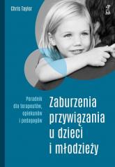 Zaburzenia przywiązania u dzieci i młodzieży Poradnik dla terapeutów, opiekunów i pedagogów - Chris Taylor | mała okładka