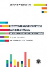 Zdrowie i życie seksualne Polek i Polaków w wieku 18-49 lat w 2017 roku Studium badawcze na tle przemian od 1997 roku - Zbigniew Izdebski | mała okładka