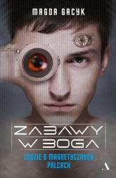 Zabawy w Boga Ludzie o magnetycznych palcach - Magda Gacyk | mała okładka
