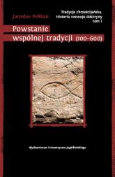 Tradycja chrześcijańska Historia rozwoju doktryny Tom I Powstanie wspólnej tradycji (100-600) - Jaroslav Pelikan | mała okładka