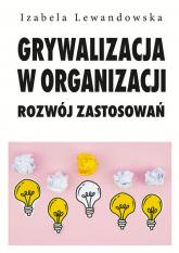 Grywalizacja w organizacji Rozwój zastosowań - Izabela Lewandowska | mała okładka