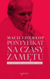 Pontyfikat na czasy zamętu Jan Paweł II wobec wyzwań Kościoła i świata - Maciej Zięba | mała okładka