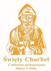 Święty Charbel Cudowne uzdrowienia duszy i ciała - Marcin Kuźma | mała okładka