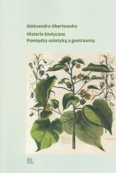Historie biotyczne Pomiędzy estetyką a geotraumą - Aleksandra Ubertowska   mała okładka