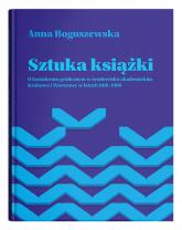 Sztuka książki O kształceniu graficznym w środowisku akademickim Krakowa i Warszawy w latach 1918-1 - Anna Boguszewska | mała okładka
