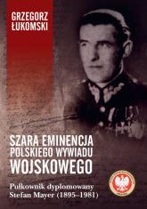 Szara eminencja polskiego wywiadu wojskowego Pułkownik dyplomowany Stefan Mayer (1895–1981) - Grzegorz Łukomski   mała okładka