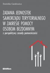 Zadania jednostek samorządu terytorialnego w zakresie pomocy osobom bezdomnym z perspektywy zasady pomocniczości - Dominika Cendrowicz | mała okładka
